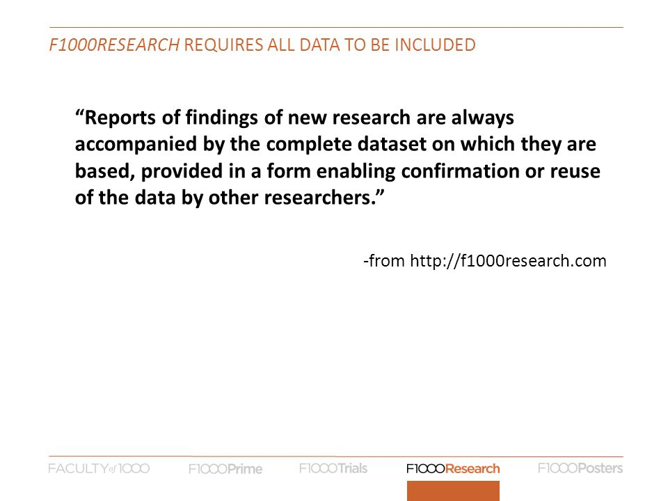 F1000RESEARCH REQUIRES ALL DATA TO BE INCLUDED Reports of findings of new research are always accompanied by the complete dataset on which they are based, provided in a form enabling confirmation or reuse of the data by other researchers.