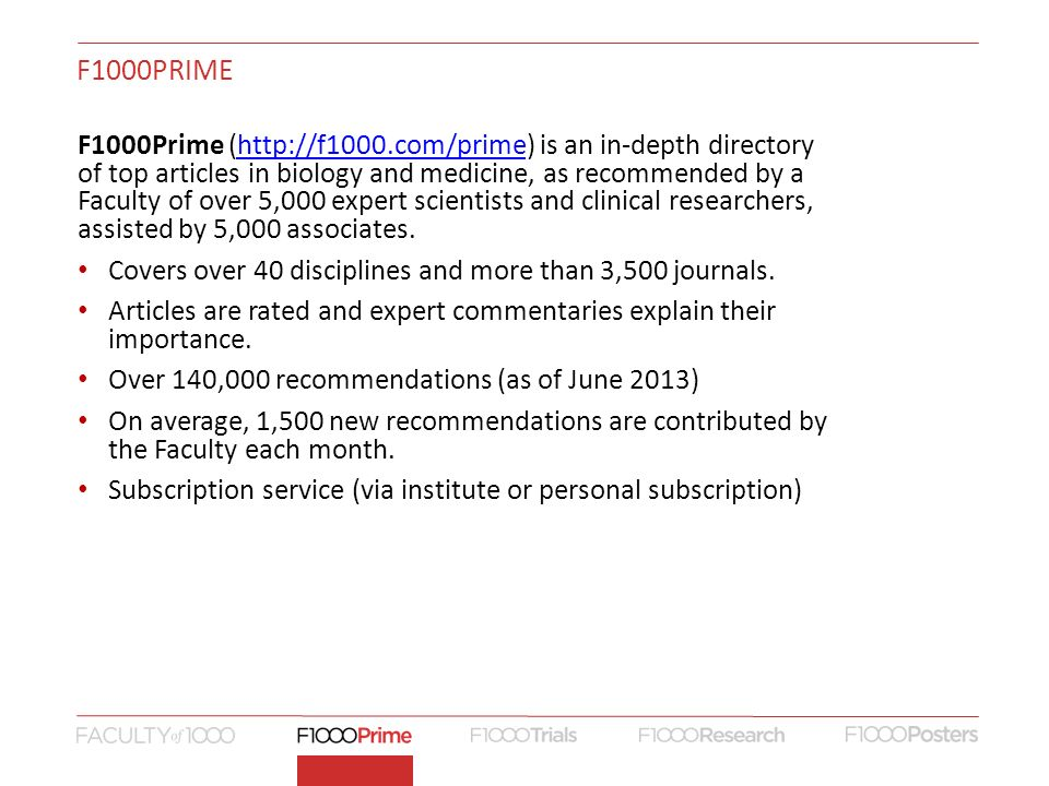 F1000PRIME F1000Prime (  is an in-depth directory of top articles in biology and medicine, as recommended by a Faculty of over 5,000 expert scientists and clinical researchers, assisted by 5,000 associates.  Covers over 40 disciplines and more than 3,500 journals.