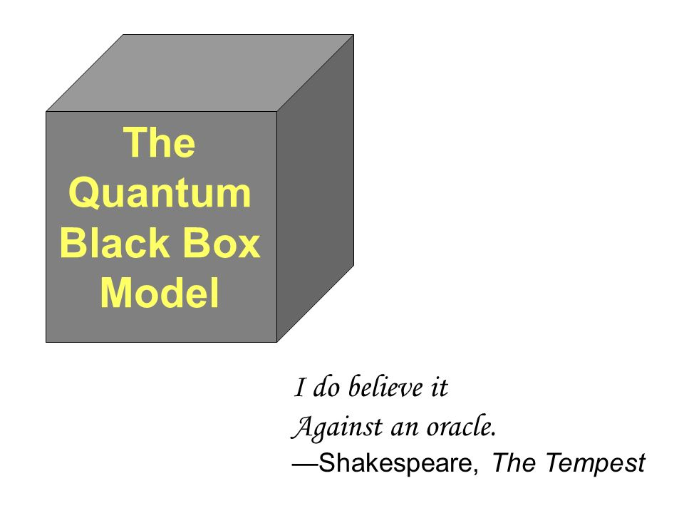 The Quantum Black Box Model I do believe it Against an oracle. Shakespeare, The Tempest