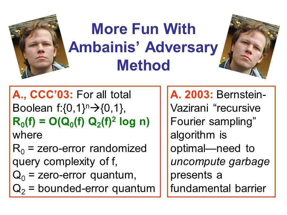 More Fun With Ambainis Adversary Method A. 2003: Bernstein- Vazirani recursive Fourier sampling algorithm is optimalneed to uncompute garbage presents
