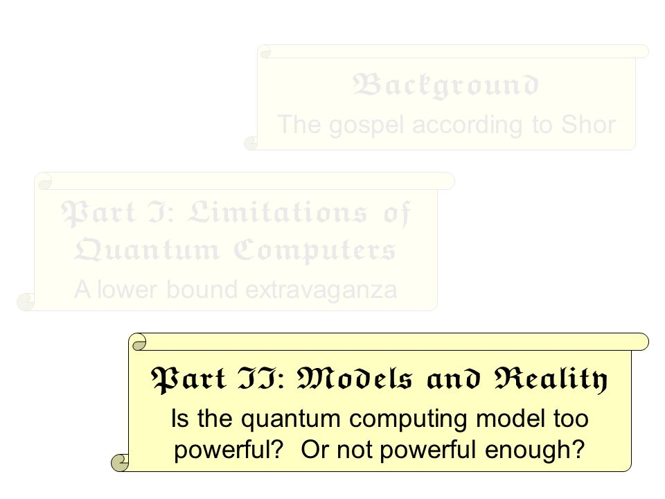 Background The gospel according to Shor Part I: Limitations of Quantum Computers A lower bound extravaganza Part II: Models and Reality Is the quantum computing model too powerful.