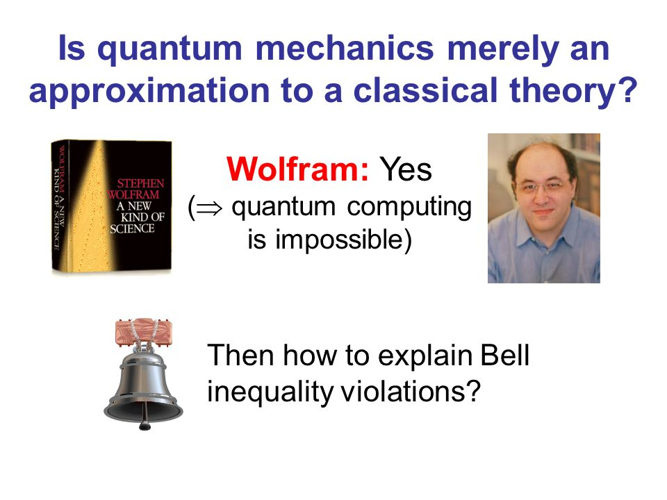 Is quantum mechanics merely an approximation to a classical theory? Wolfram: Yes ( quantum computing is impossible) Then how to explain Bell inequalit