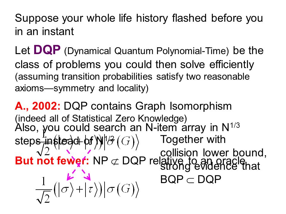 Let DQP (Dynamical Quantum Polynomial-Time) be the class of problems you could then solve efficiently (assuming transition probabilities satisfy two reasonable axiomssymmetry and locality) Also, you could search an N-item array in N 1/3 steps instead of N 1/2 But not fewer: NP DQP relative to an oracle Suppose your whole life history flashed before you in an instant A., 2002: DQP contains Graph Isomorphism (indeed all of Statistical Zero Knowledge) Together with collision lower bound, strong evidence that BQP DQP