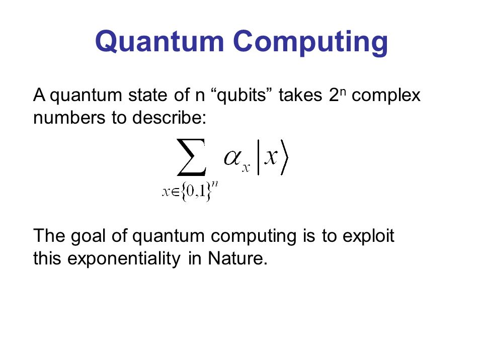 A quantum state of n qubits takes 2 n complex numbers to describe: Quantum Computing The goal of quantum computing is to exploit this exponentiality in Nature.