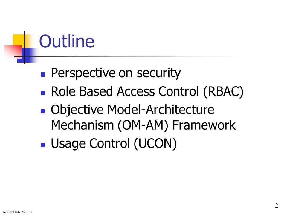 © 2004 Ravi Sandhu 2 Outline Perspective on security Role Based Access Control (RBAC) Objective Model-Architecture Mechanism (OM-AM) Framework Usage C