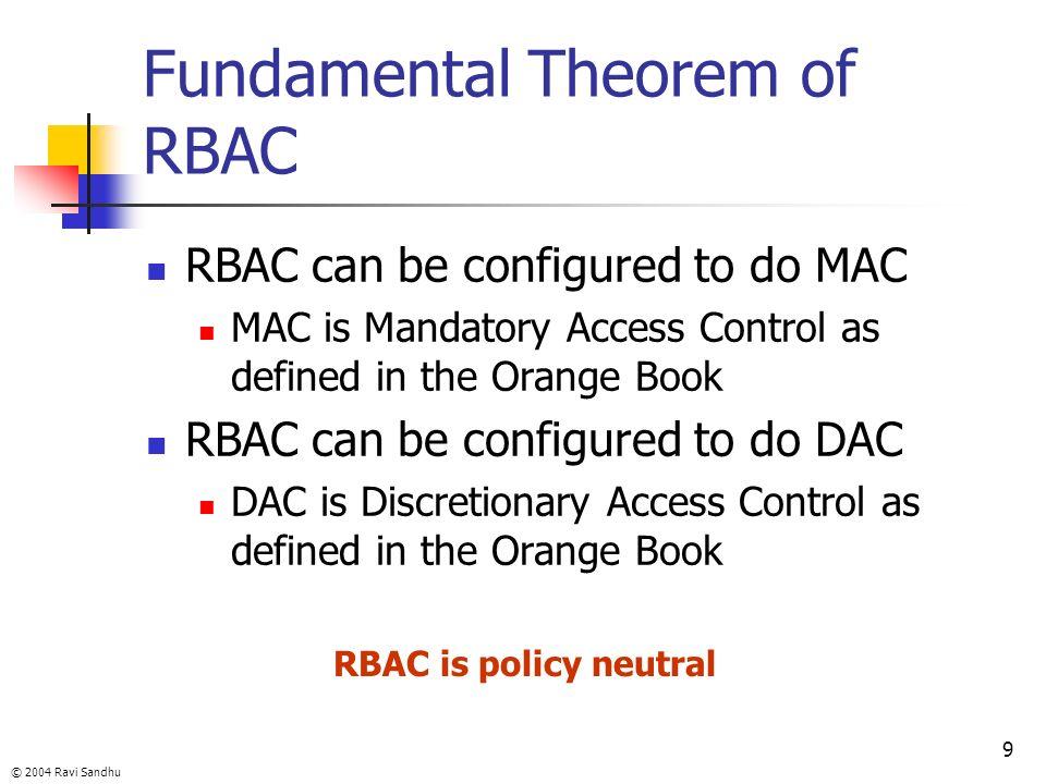 © 2004 Ravi Sandhu 9 Fundamental Theorem of RBAC RBAC can be configured to do MAC MAC is Mandatory Access Control as defined in the Orange Book RBAC c