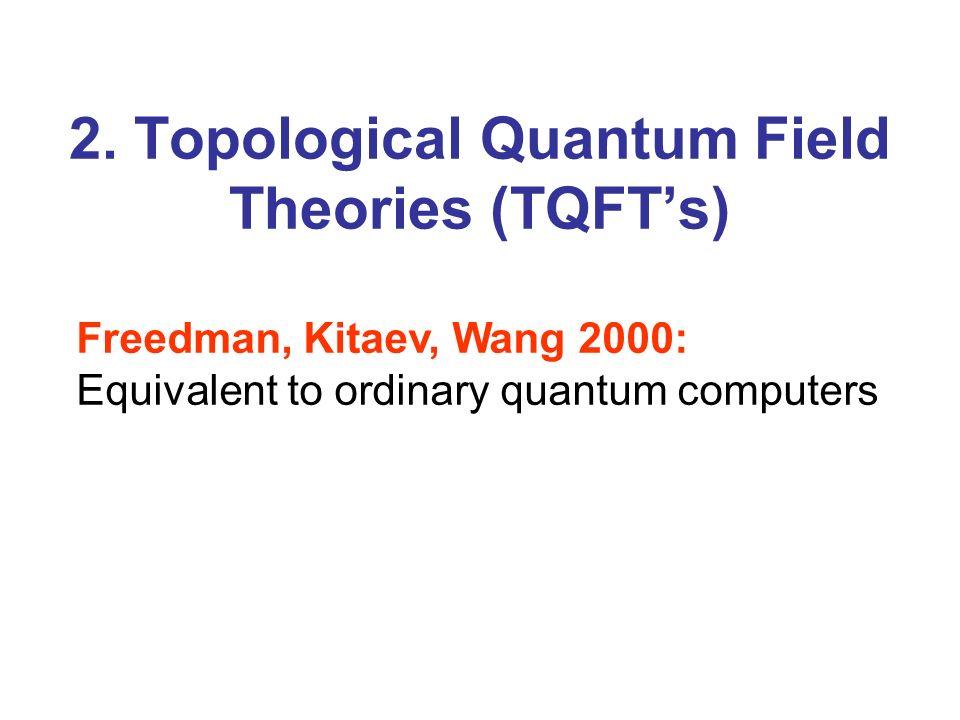 2. Topological Quantum Field Theories (TQFTs) Freedman, Kitaev, Wang 2000: Equivalent to ordinary quantum computers