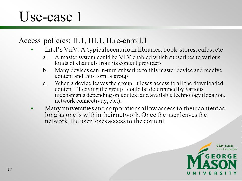 © Ravi Sandhu www.list.gmu.edu 17 Use-case 1 Access policies: II.1, III.1, II.re-enroll.1 Intels ViiV: A typical scenario in libraries, book-stores, cafes, etc.