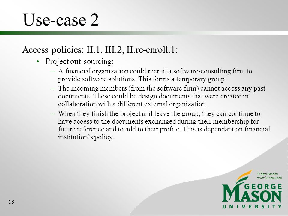 © Ravi Sandhu www.list.gmu.edu 18 Use-case 2 Access policies: II.1, III.2, II.re-enroll.1: Project out-sourcing: –A financial organization could recruit a software-consulting firm to provide software solutions.