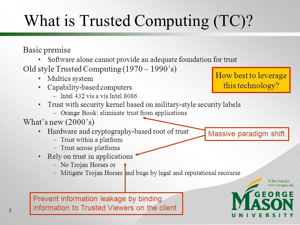 © Ravi Sandhu www.list.gmu.edu 3 Basic premise Software alone cannot provide an adequate foundation for trust Old style Trusted Computing (1970 – 1990s) Multics system Capability-based computers –Intel 432 vis a vis Intel 8086 Trust with security kernel based on military-style security labels –Orange Book: eliminate trust from applications Whats new (2000s) Hardware and cryptography-based root of trust –Trust within a platform –Trust across platforms Rely on trust in applications –No Trojan Horses or –Mitigate Trojan Horses and bugs by legal and reputational recourse What is Trusted Computing (TC).
