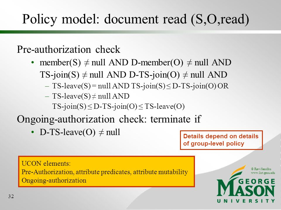 © Ravi Sandhu www.list.gmu.edu 32 Policy model: document read (S,O,read) Pre-authorization check member(S) null AND D-member(O) null AND TS-join(S) null AND D-TS-join(O) null AND –TS-leave(S) = null AND TS-join(S) D-TS-join(O) OR –TS-leave(S) null AND TS-join(S) D-TS-join(O) TS-leave(O) Ongoing-authorization check: terminate if D-TS-leave(O) null Details depend on details of group-level policy UCON elements: Pre-Authorization, attribute predicates, attribute mutability Ongoing-authorization