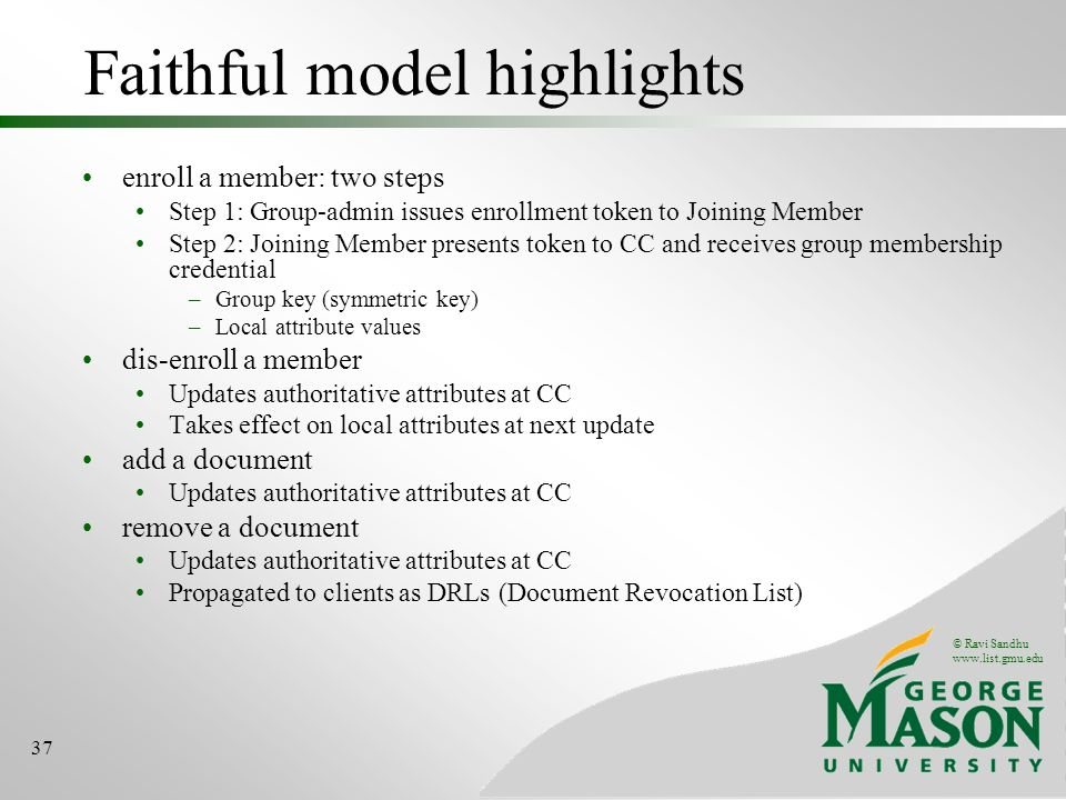© Ravi Sandhu www.list.gmu.edu 37 Faithful model highlights enroll a member: two steps Step 1: Group-admin issues enrollment token to Joining Member Step 2: Joining Member presents token to CC and receives group membership credential –Group key (symmetric key) –Local attribute values dis-enroll a member Updates authoritative attributes at CC Takes effect on local attributes at next update add a document Updates authoritative attributes at CC remove a document Updates authoritative attributes at CC Propagated to clients as DRLs (Document Revocation List)