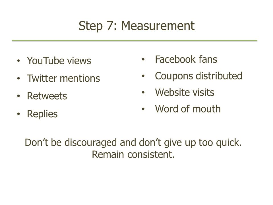 Step 7: Measurement YouTube views Twitter mentions Retweets Replies Facebook fans Coupons distributed Website visits Word of mouth Dont be discouraged