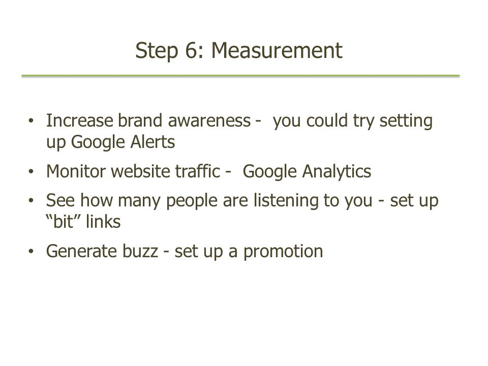 Step 6: Measurement Increase brand awareness - you could try setting up Google Alerts Monitor website traffic - Google Analytics See how many people are listening to you - set up bit links Generate buzz - set up a promotion