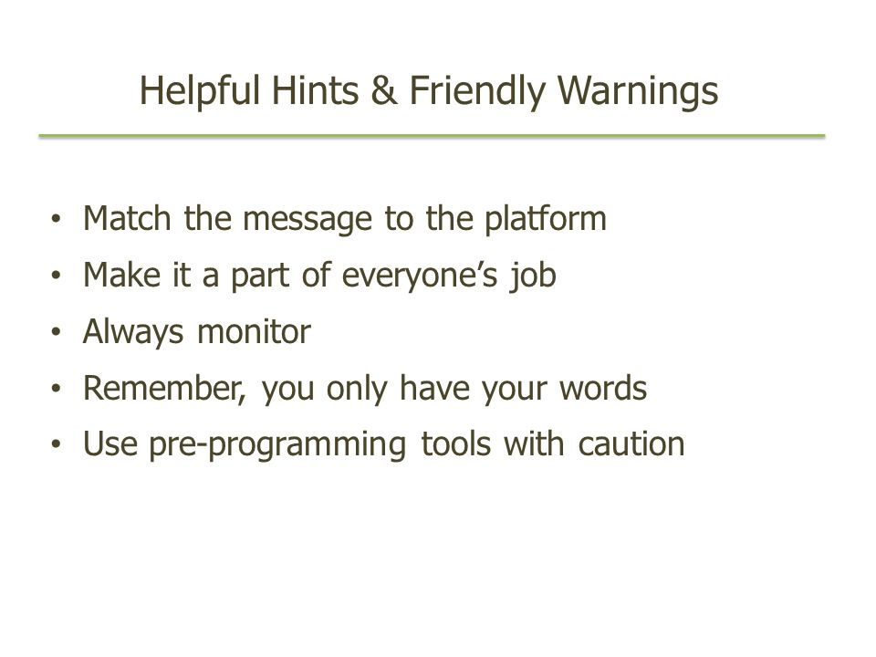 Helpful Hints & Friendly Warnings Match the message to the platform Make it a part of everyones job Always monitor Remember, you only have your words Use pre-programming tools with caution
