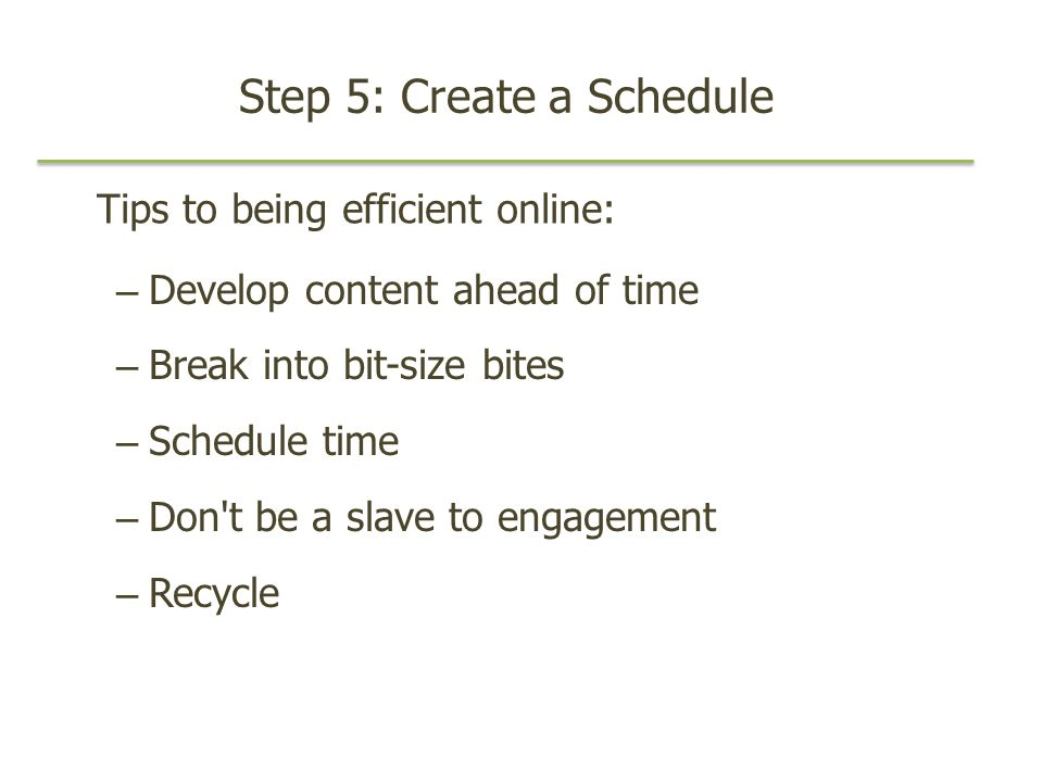 Step 5: Create a Schedule – Develop content ahead of time – Break into bit-size bites – Schedule time – Don t be a slave to engagement – Recycle Tips to being efficient online: