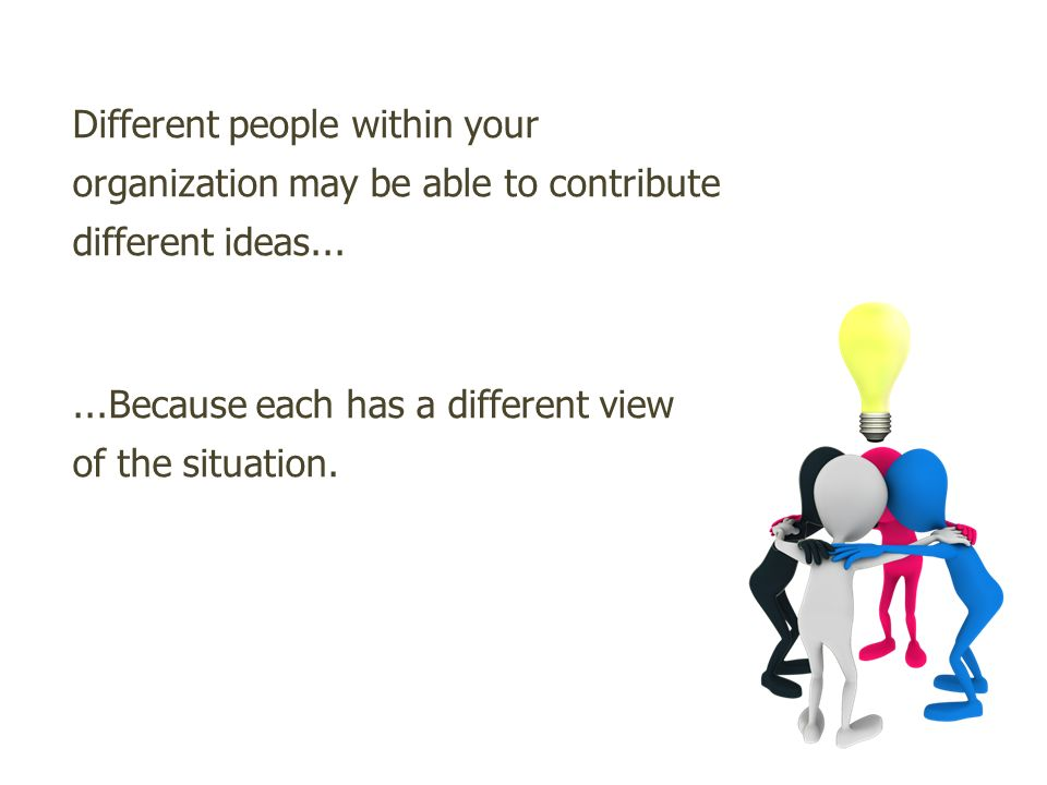 Different people within your organization may be able to contribute different ideas......Because each has a different view of the situation.