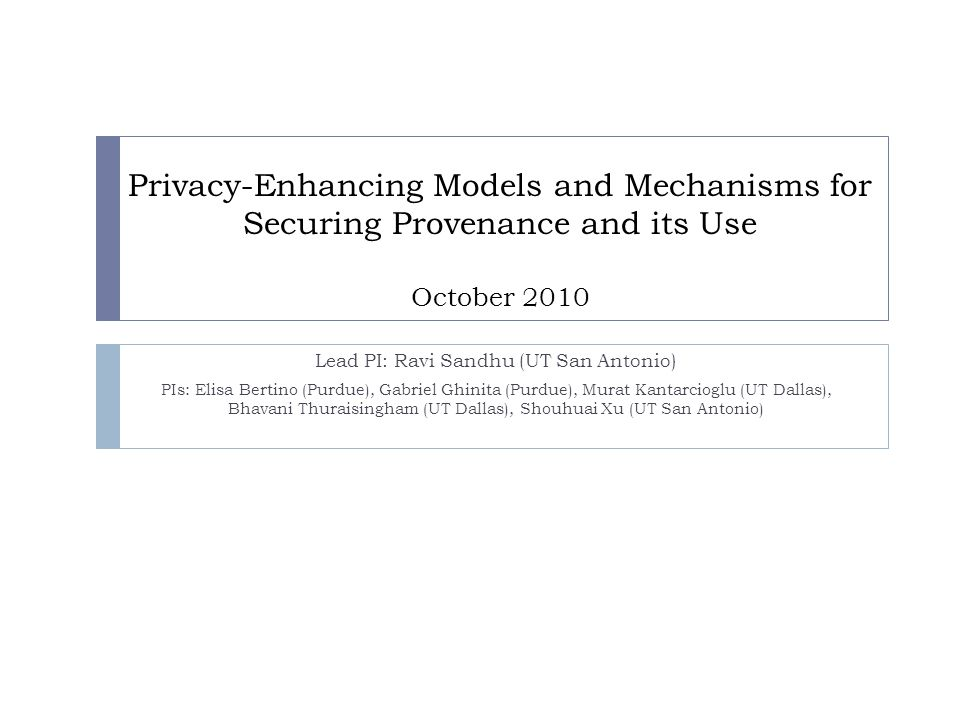 Privacy-Enhancing Models and Mechanisms for Securing Provenance and its Use October 2010 Lead PI: Ravi Sandhu (UT San Antonio) PIs: Elisa Bertino (Pur