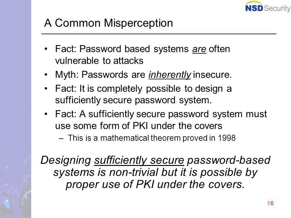 16 A Common Misperception Fact: Password based systems are often vulnerable to attacks Myth: Passwords are inherently insecure.