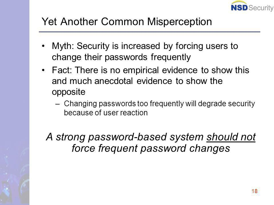 18 Yet Another Common Misperception Myth: Security is increased by forcing users to change their passwords frequently Fact: There is no empirical evidence to show this and much anecdotal evidence to show the opposite –Changing passwords too frequently will degrade security because of user reaction A strong password-based system should not force frequent password changes