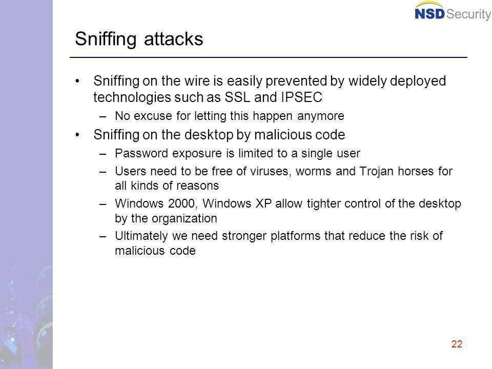 22 Sniffing attacks Sniffing on the wire is easily prevented by widely deployed technologies such as SSL and IPSEC –No excuse for letting this happen anymore Sniffing on the desktop by malicious code –Password exposure is limited to a single user –Users need to be free of viruses, worms and Trojan horses for all kinds of reasons –Windows 2000, Windows XP allow tighter control of the desktop by the organization –Ultimately we need stronger platforms that reduce the risk of malicious code