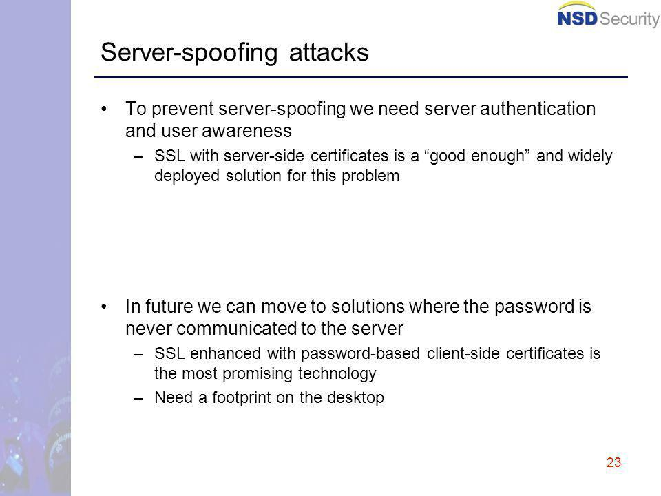 23 Server-spoofing attacks To prevent server-spoofing we need server authentication and user awareness –SSL with server-side certificates is a good enough and widely deployed solution for this problem In future we can move to solutions where the password is never communicated to the server –SSL enhanced with password-based client-side certificates is the most promising technology –Need a footprint on the desktop