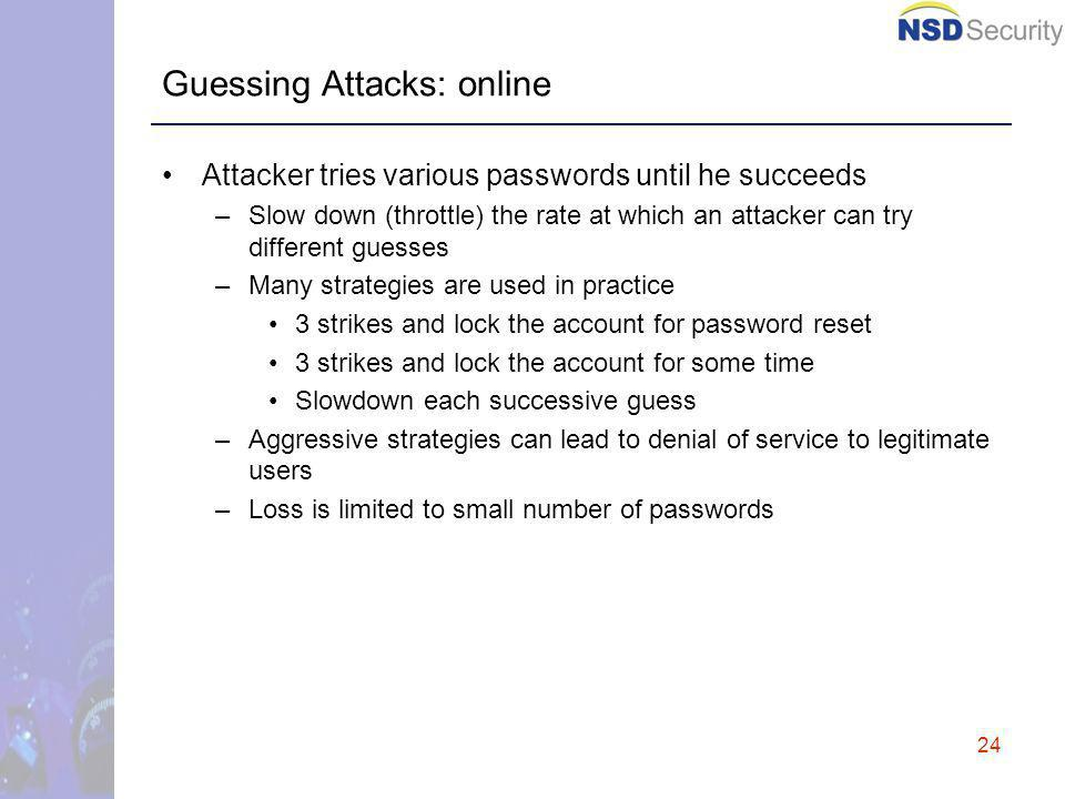 24 Guessing Attacks: online Attacker tries various passwords until he succeeds –Slow down (throttle) the rate at which an attacker can try different guesses –Many strategies are used in practice 3 strikes and lock the account for password reset 3 strikes and lock the account for some time Slowdown each successive guess –Aggressive strategies can lead to denial of service to legitimate users –Loss is limited to small number of passwords