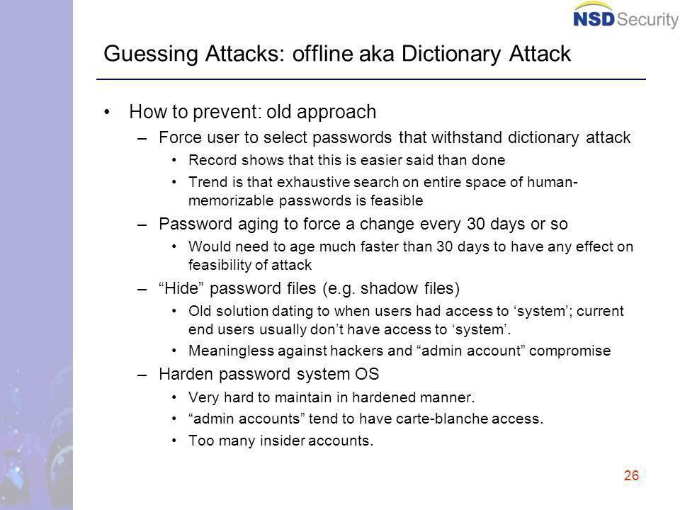 26 Guessing Attacks: offline aka Dictionary Attack How to prevent: old approach –Force user to select passwords that withstand dictionary attack Record shows that this is easier said than done Trend is that exhaustive search on entire space of human- memorizable passwords is feasible –Password aging to force a change every 30 days or so Would need to age much faster than 30 days to have any effect on feasibility of attack –Hide password files (e.g.