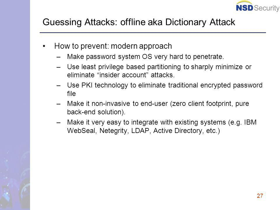 27 Guessing Attacks: offline aka Dictionary Attack How to prevent: modern approach –Make password system OS very hard to penetrate.