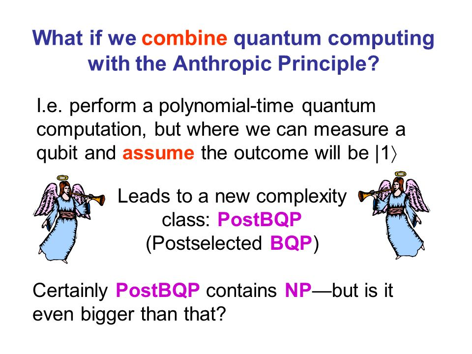 What if we combine quantum computing with the Anthropic Principle? I.e. perform a polynomial-time quantum computation, but where we can measure a qubi