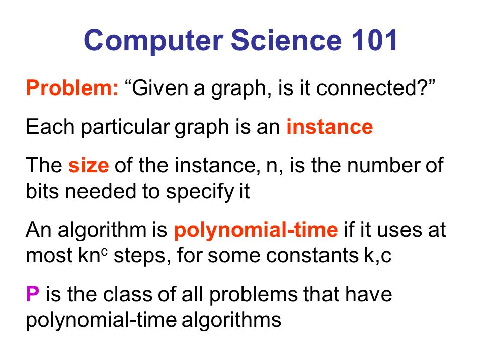Problem: Given a graph, is it connected? Each particular graph is an instance The size of the instance, n, is the number of bits needed to specify it