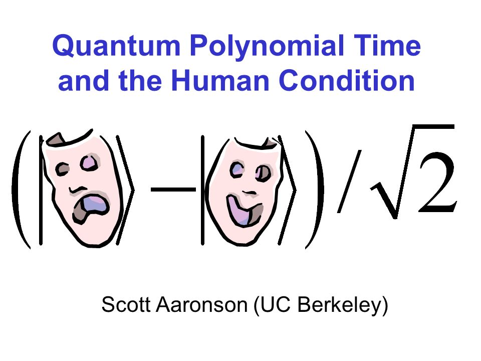 Quantum Polynomial Time and the Human Condition Scott Aaronson (UC Berkeley)