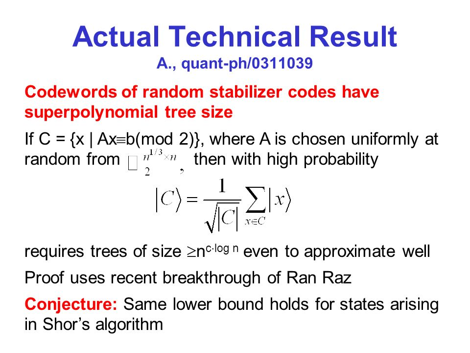 Actual Technical Result A., quant-ph/0311039 If C = {x | Ax b(mod 2)}, where A is chosen uniformly at random from then with high probability requires trees of size n c log n even to approximate well Proof uses recent breakthrough of Ran Raz Conjecture: Same lower bound holds for states arising in Shors algorithm Codewords of random stabilizer codes have superpolynomial tree size