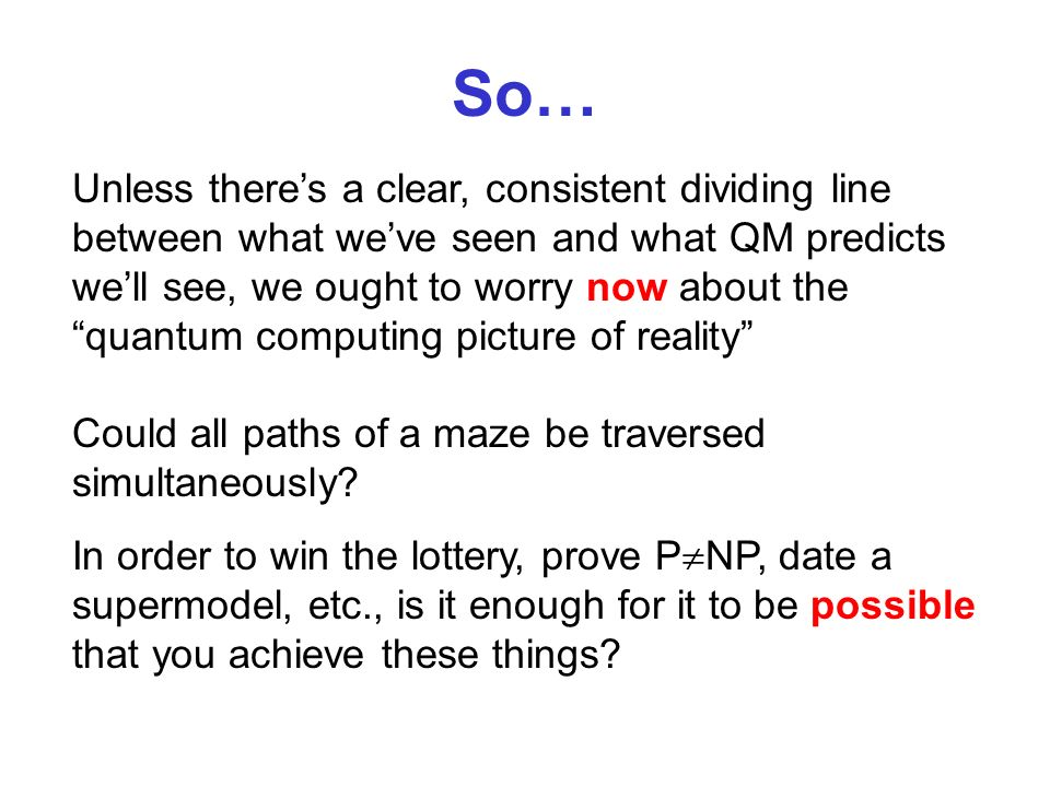 So… Unless theres a clear, consistent dividing line between what weve seen and what QM predicts well see, we ought to worry now about the quantum computing picture of reality Could all paths of a maze be traversed simultaneously.