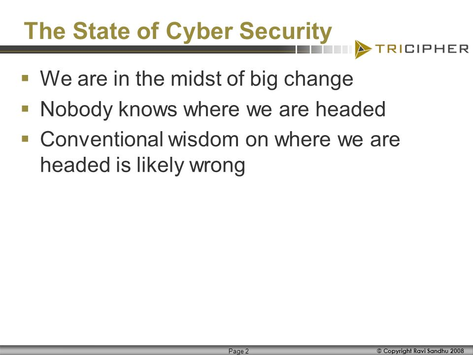 © Copyright Ravi Sandhu 2008 Page 2 The State of Cyber Security We are in the midst of big change Nobody knows where we are headed Conventional wisdom on where we are headed is likely wrong