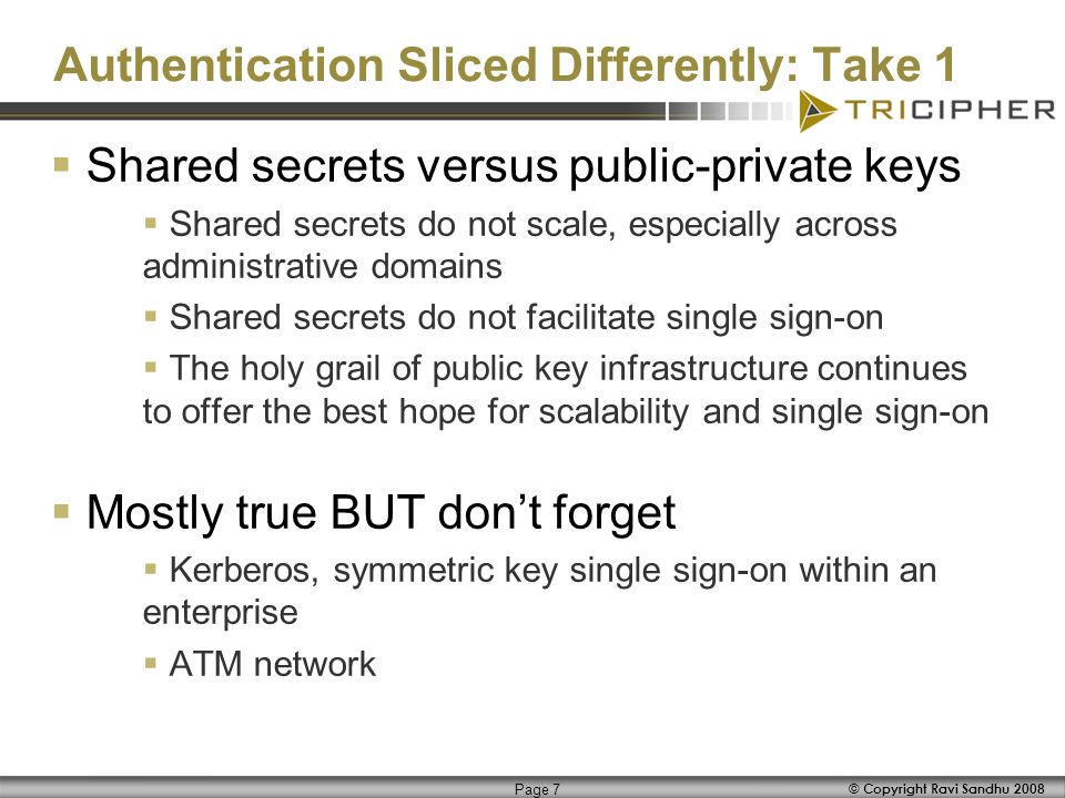 © Copyright Ravi Sandhu 2008 Page 7 Shared secrets versus public-private keys Shared secrets do not scale, especially across administrative domains Shared secrets do not facilitate single sign-on The holy grail of public key infrastructure continues to offer the best hope for scalability and single sign-on Mostly true BUT dont forget Kerberos, symmetric key single sign-on within an enterprise ATM network Authentication Sliced Differently: Take 1