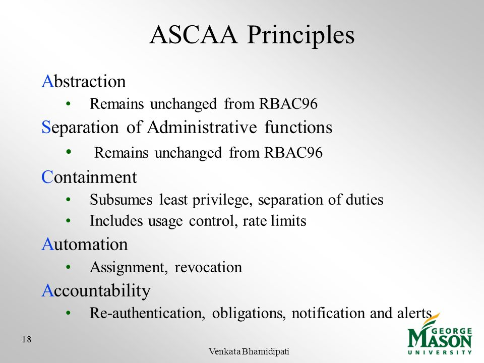 ASCAA Principles Abstraction Remains unchanged from RBAC96 Separation of Administrative functions Remains unchanged from RBAC96 Containment Subsumes l