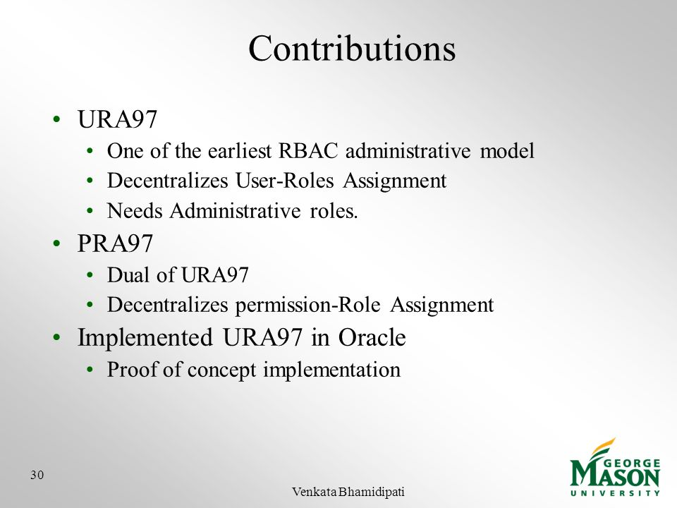 Contributions URA97 One of the earliest RBAC administrative model Decentralizes User-Roles Assignment Needs Administrative roles. PRA97 Dual of URA97
