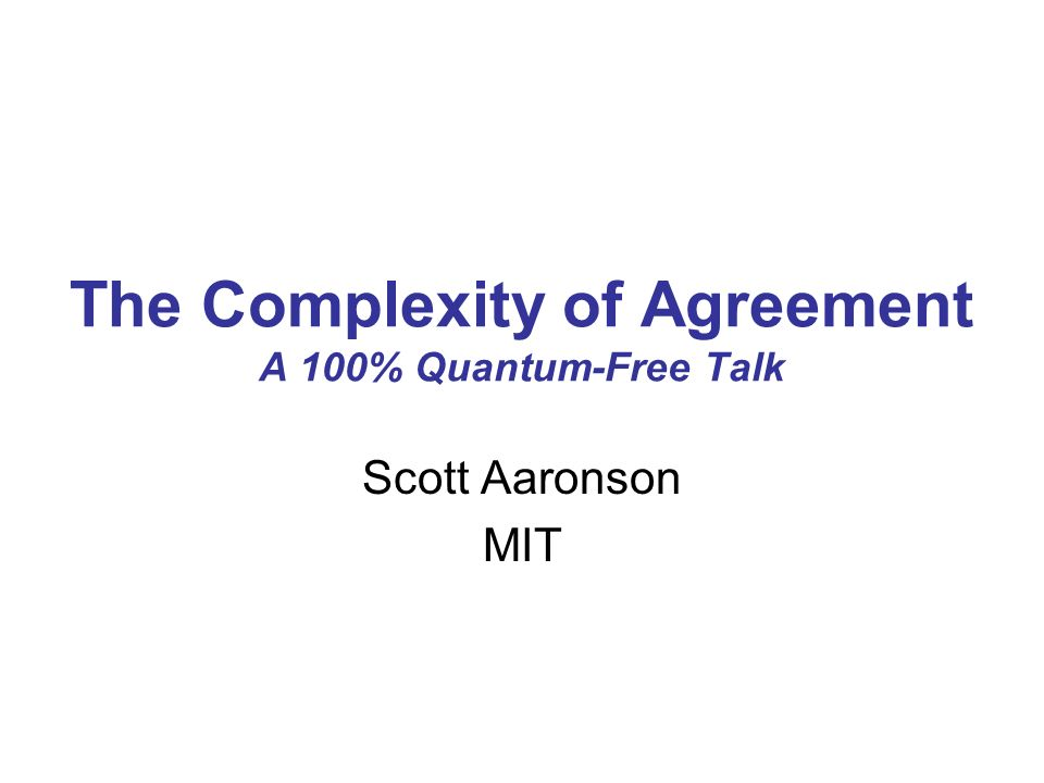 The Complexity of Agreement A 100% Quantum-Free Talk Scott Aaronson MIT