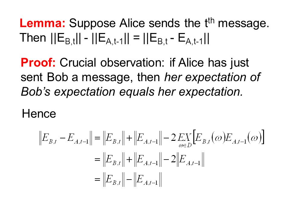 Lemma: Suppose Alice sends the t th message. Then ||E B,t || - ||E A,t-1 || = ||E B,t - E A,t-1 || Proof: Crucial observation: if Alice has just sent