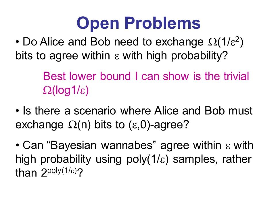 Open Problems Do Alice and Bob need to exchange (1/ 2 ) bits to agree within with high probability? Best lower bound I can show is the trivial (log1/