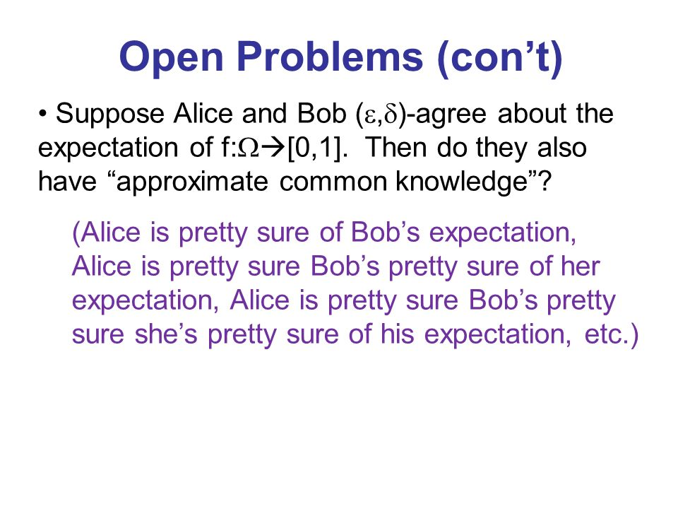 Open Problems (cont) Suppose Alice and Bob (, )-agree about the expectation of f: [0,1]. Then do they also have approximate common knowledge? (Alice i