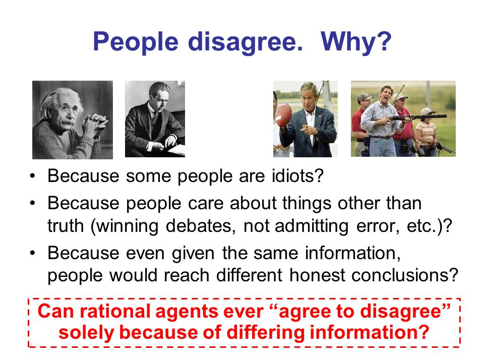 People disagree. Why? Because some people are idiots? Because people care about things other than truth (winning debates, not admitting error, etc.)?