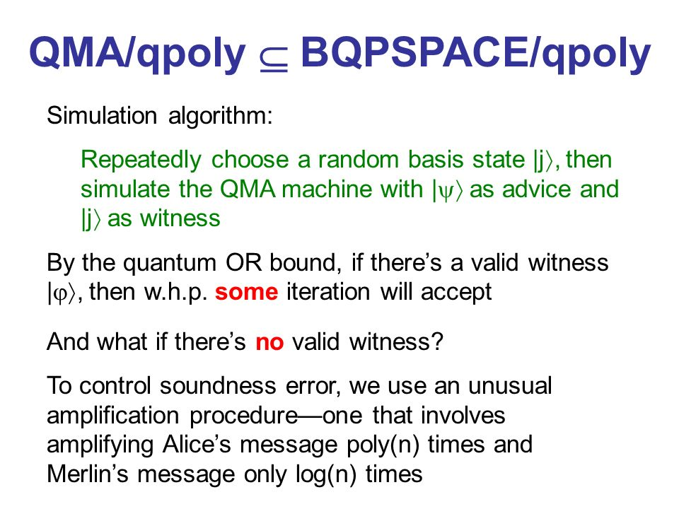 QMA/qpoly BQPSPACE/qpoly Simulation algorithm: Repeatedly choose a random basis state |j, then simulate the QMA machine with | as advice and |j as witness By the quantum OR bound, if theres a valid witness |, then w.h.p.