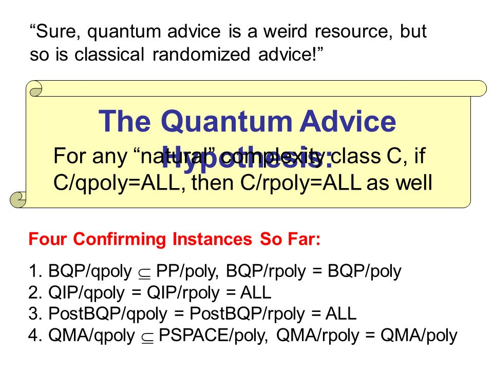 The Quantum Advice Hypothesis: For any natural complexity class C, if C/qpoly=ALL, then C/rpoly=ALL as well Sure, quantum advice is a weird resource, but so is classical randomized advice.