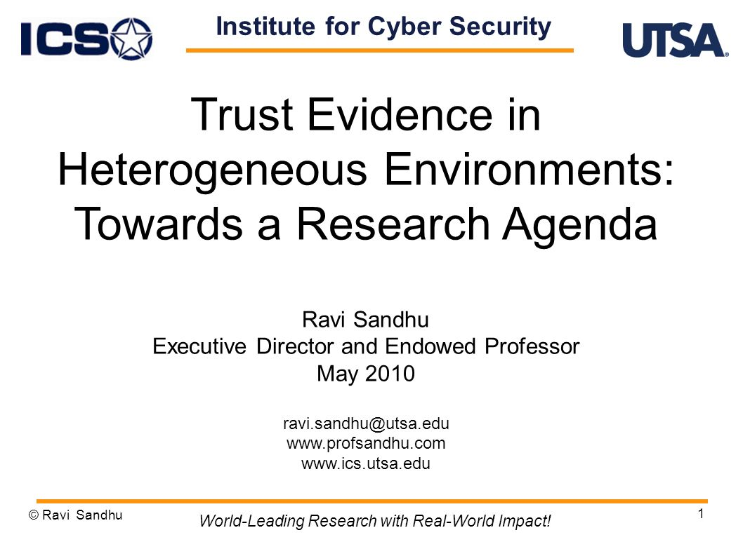 1 Trust Evidence in Heterogeneous Environments: Towards a Research Agenda Ravi Sandhu Executive Director and Endowed Professor May 2010 ravi.sandhu@utsa.edu www.profsandhu.com www.ics.utsa.edu © Ravi Sandhu World-Leading Research with Real-World Impact.
