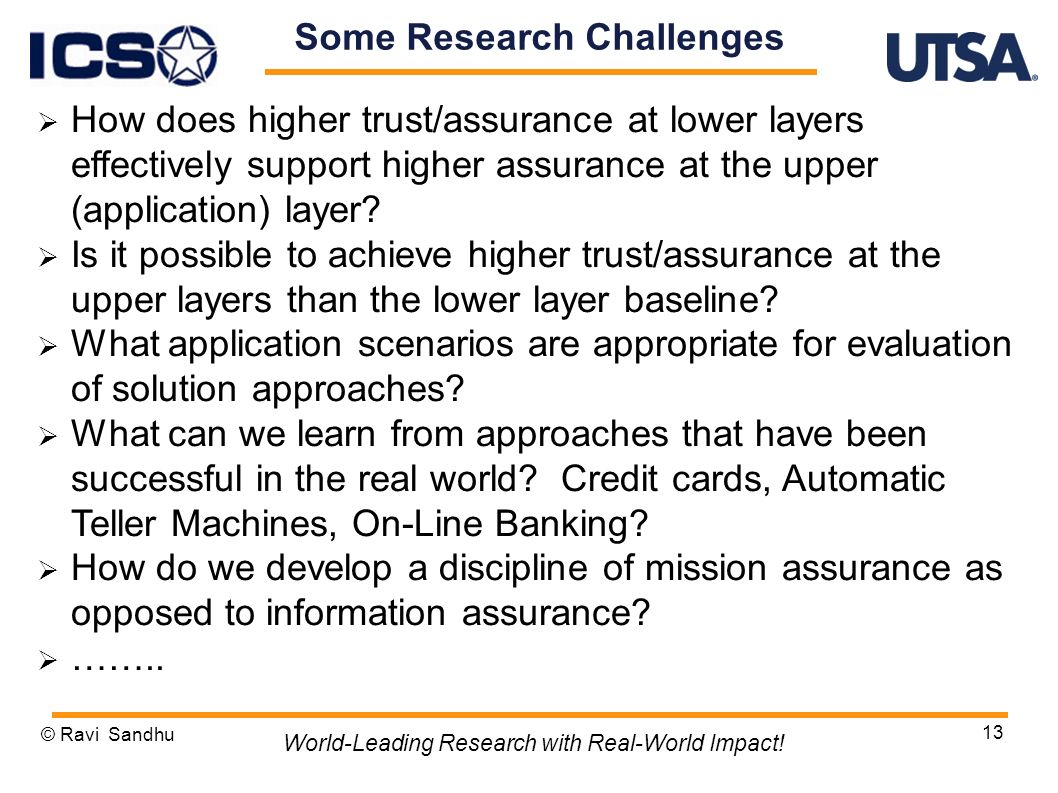 13 Some Research Challenges How does higher trust/assurance at lower layers effectively support higher assurance at the upper (application) layer.