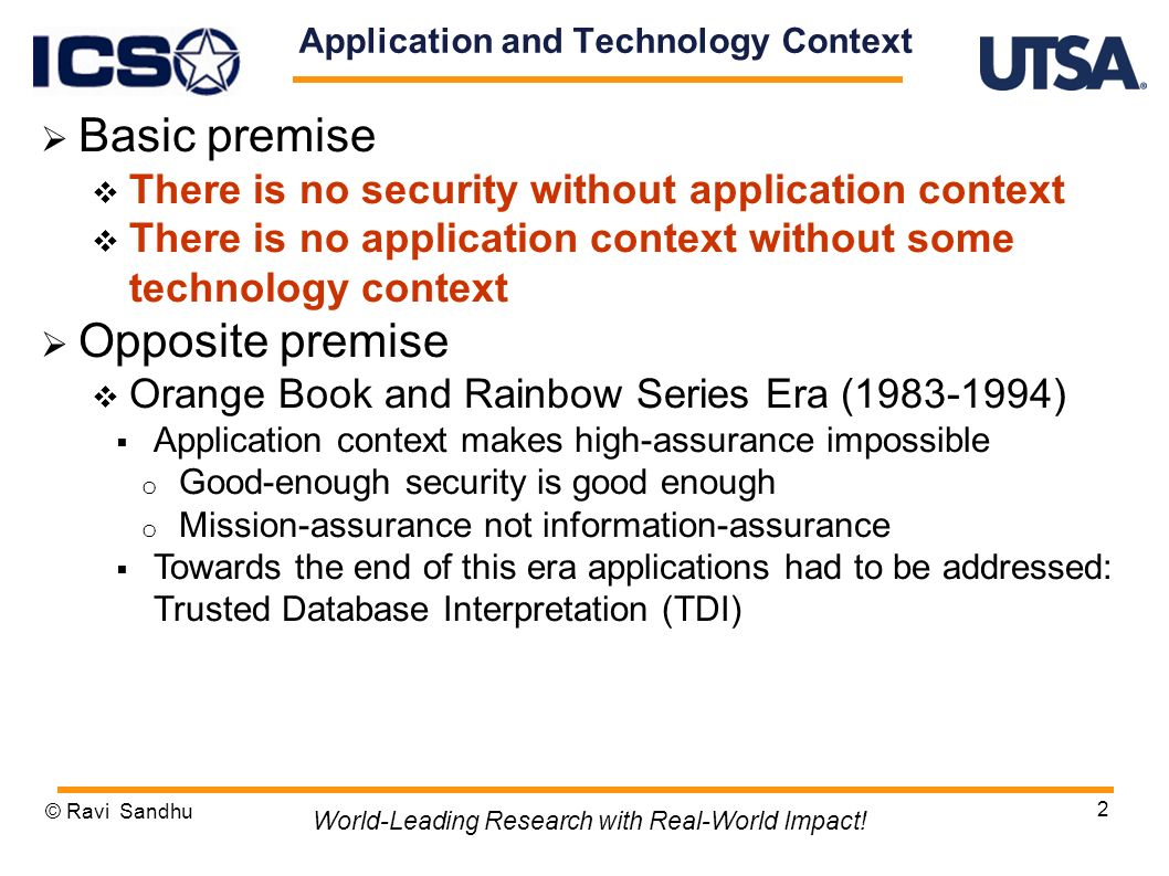 2 Application and Technology Context Basic premise There is no security without application context There is no application context without some technology context Opposite premise Orange Book and Rainbow Series Era (1983-1994) Application context makes high-assurance impossible o Good-enough security is good enough o Mission-assurance not information-assurance Towards the end of this era applications had to be addressed: Trusted Database Interpretation (TDI) © Ravi Sandhu World-Leading Research with Real-World Impact!
