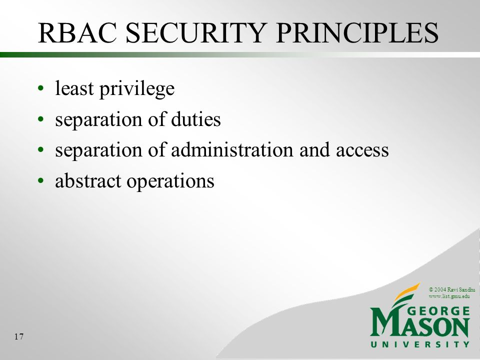 © 2004 Ravi Sandhu www.list.gmu.edu 17 RBAC SECURITY PRINCIPLES least privilege separation of duties separation of administration and access abstract