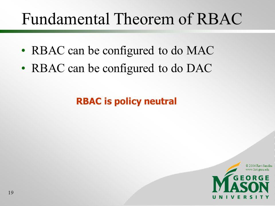 © 2004 Ravi Sandhu www.list.gmu.edu 19 Fundamental Theorem of RBAC RBAC can be configured to do MAC RBAC can be configured to do DAC RBAC is policy ne